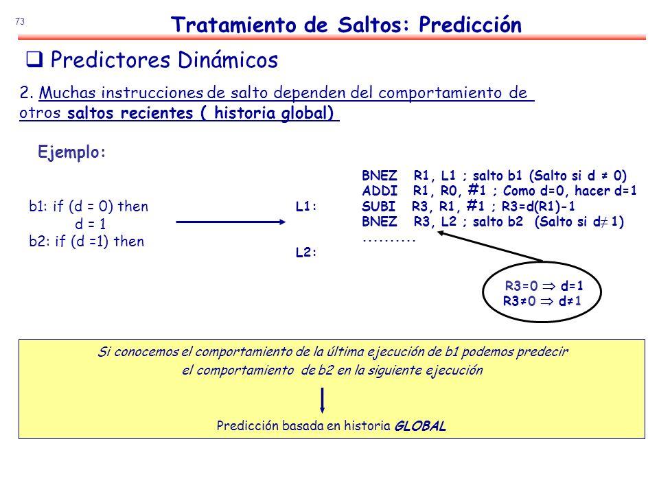 73 Tratamiento de Saltos: Predicción b1: if (d = 0) then d = 1 b2: if (d =1) then Si conocemos el comportamiento de la última ejecución de b1 podemos