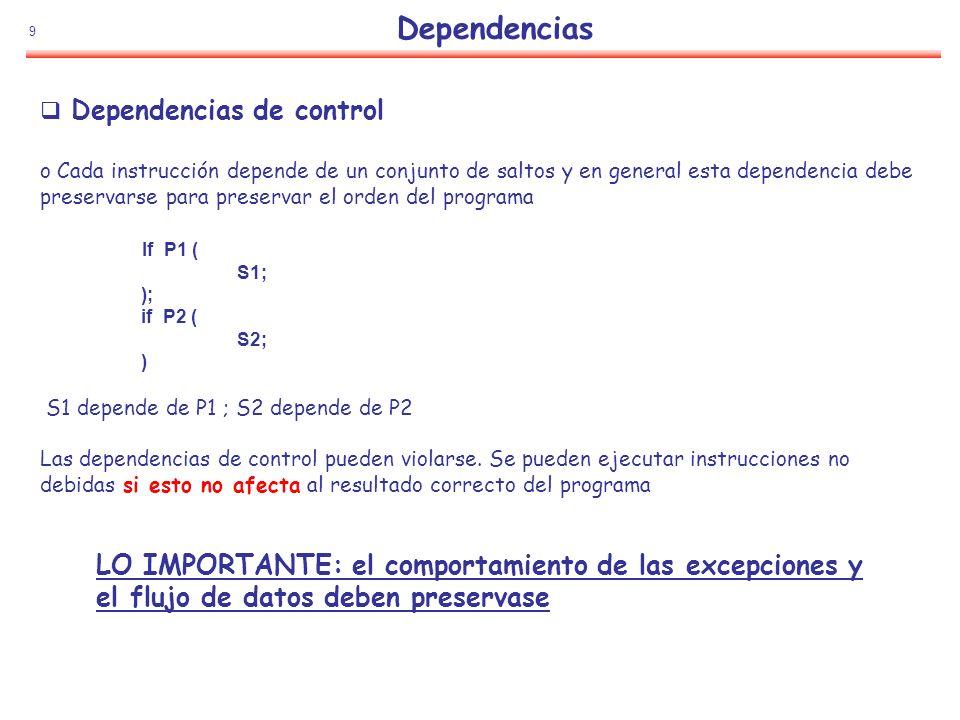 9 Dependencias de control o Cada instrucción depende de un conjunto de saltos y en general esta dependencia debe preservarse para preservar el orden d