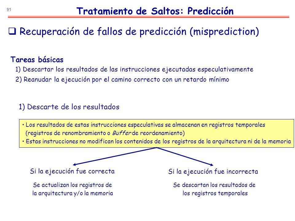 91 Recuperación de fallos de predicción (misprediction) Tareas básicas 1) Descartar los resultados de las instrucciones ejecutadas especulativamente 2