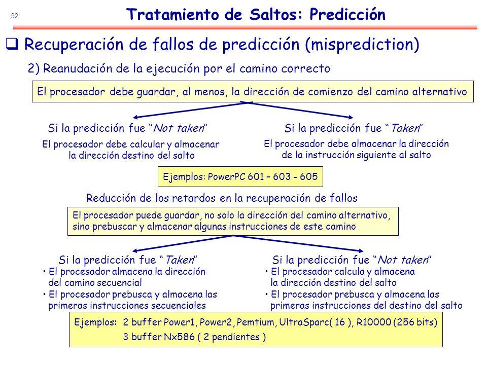 92 Recuperación de fallos de predicción (misprediction) Tratamiento de Saltos: Predicción 2) Reanudación de la ejecución por el camino correcto El pro