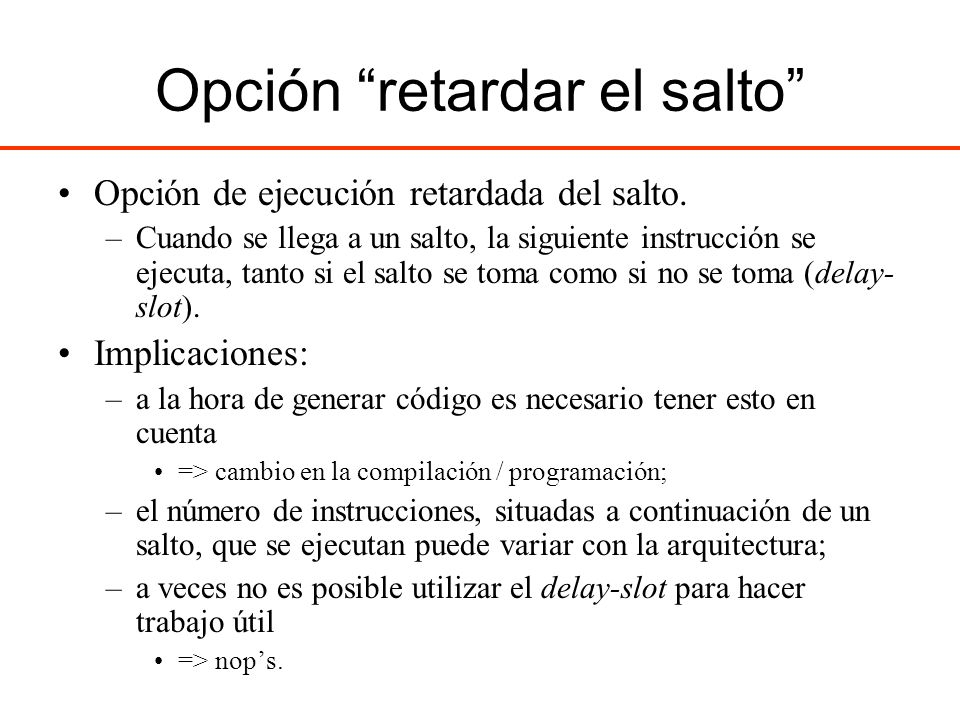 Opción retardar el salto Opción de ejecución retardada del salto. –Cuando se llega a un salto, la siguiente instrucción se ejecuta, tanto si el salto