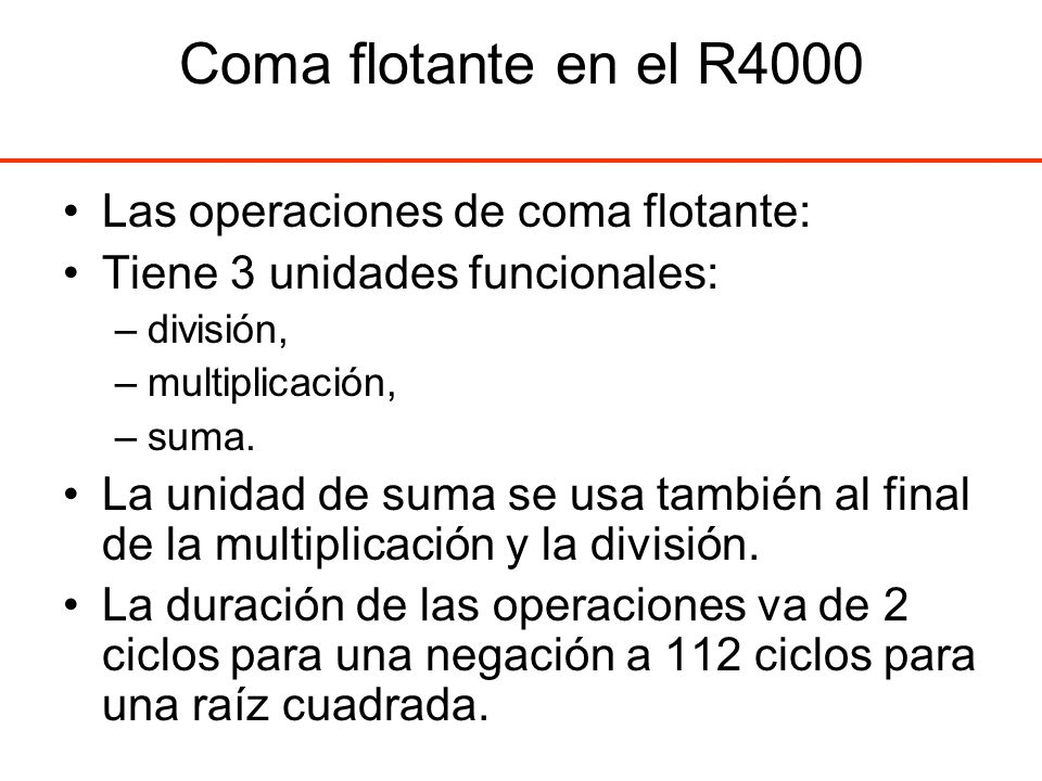 Coma flotante en el R4000 Las operaciones de coma flotante: Tiene 3 unidades funcionales: –división, –multiplicación, –suma. La unidad de suma se usa