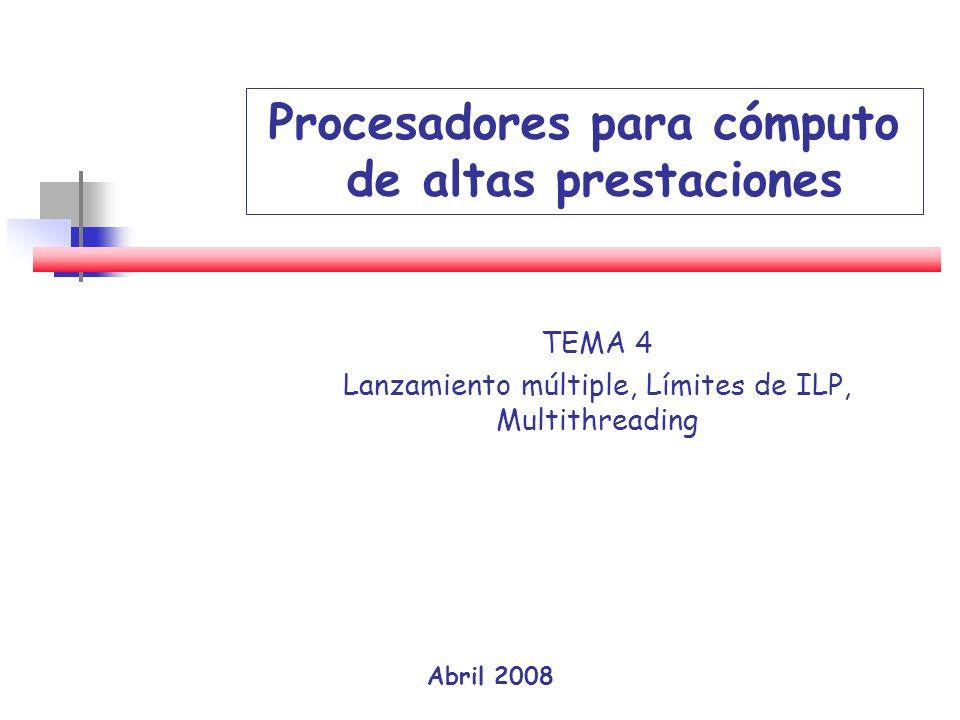 Abril 2008 Procesadores para cómputo de altas prestaciones TEMA 4 Lanzamiento múltiple, Límites de ILP, Multithreading