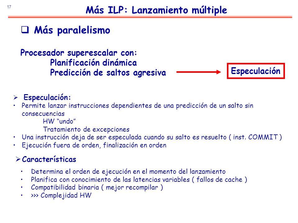 17 Más paralelismo Procesador superescalar con: Planificación dinámica Predicción de saltos agresiva Determina el orden de ejecución en el momento del