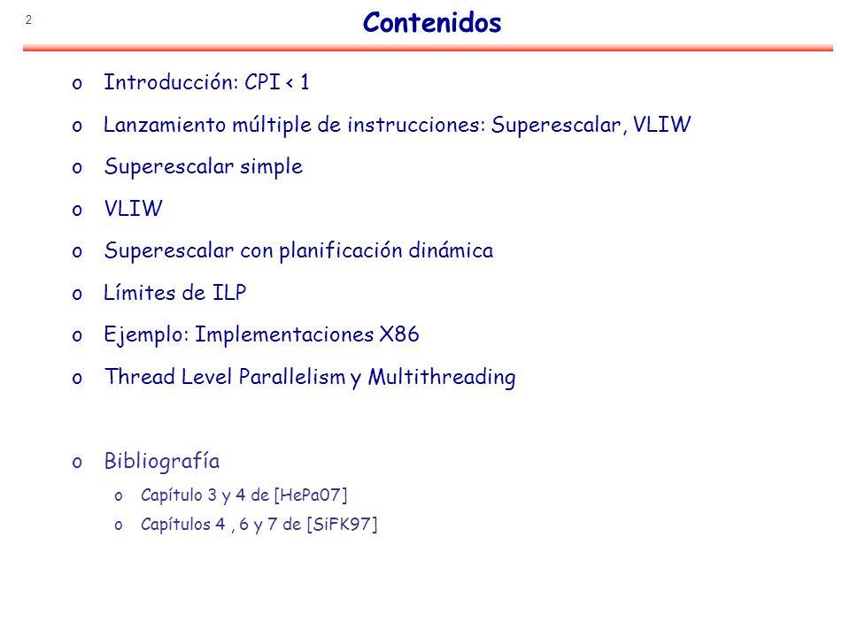 2 Contenidos oIntroducción: CPI < 1 oLanzamiento múltiple de instrucciones: Superescalar, VLIW oSuperescalar simple oVLIW oSuperescalar con planificac
