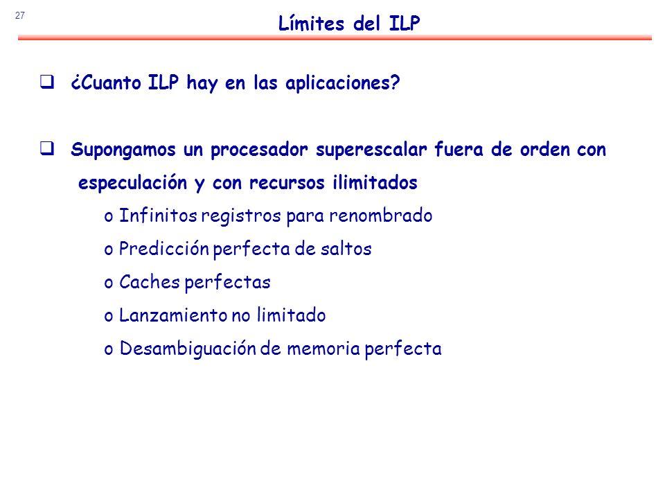 27 Límites del ILP ¿Cuanto ILP hay en las aplicaciones? Supongamos un procesador superescalar fuera de orden con especulación y con recursos ilimitado