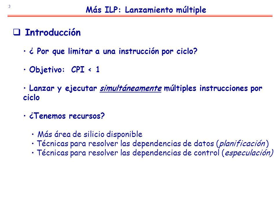 3 Más ILP: Lanzamiento múltiple ¿ Por que limitar a una instrucción por ciclo? Objetivo: CPI < 1 Lanzar y ejecutar simultáneamente múltiples instrucci