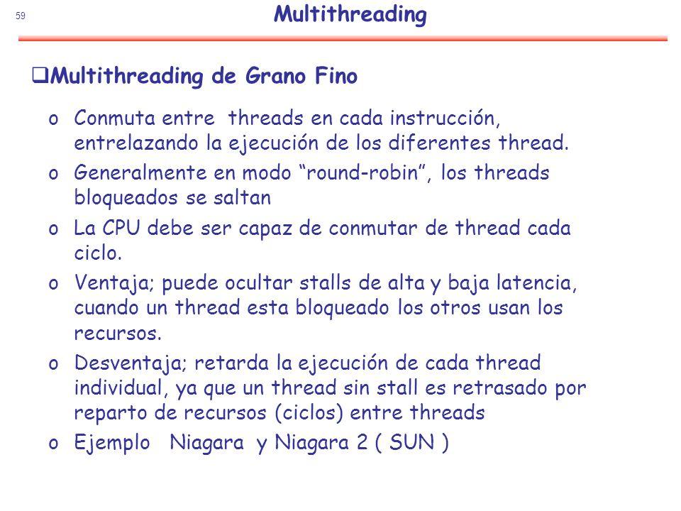59 Multithreading de Grano Fino oConmuta entre threads en cada instrucción, entrelazando la ejecución de los diferentes thread. oGeneralmente en modo