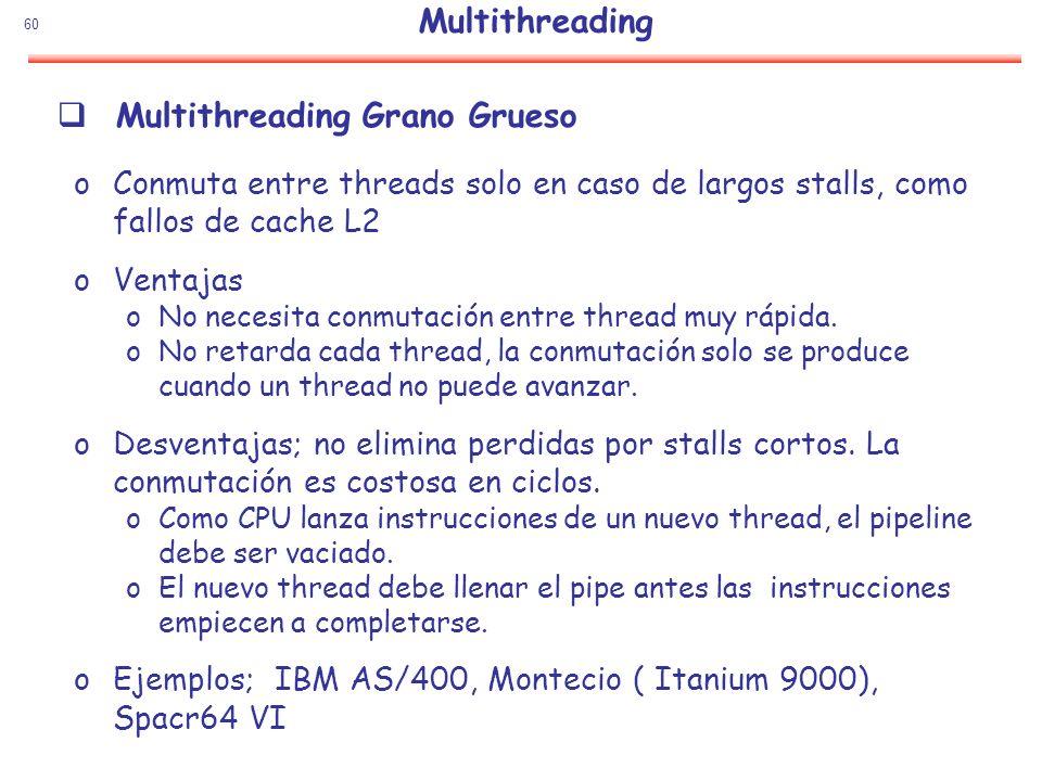 60 Multithreading Grano Grueso oConmuta entre threads solo en caso de largos stalls, como fallos de cache L2 oVentajas oNo necesita conmutación entre