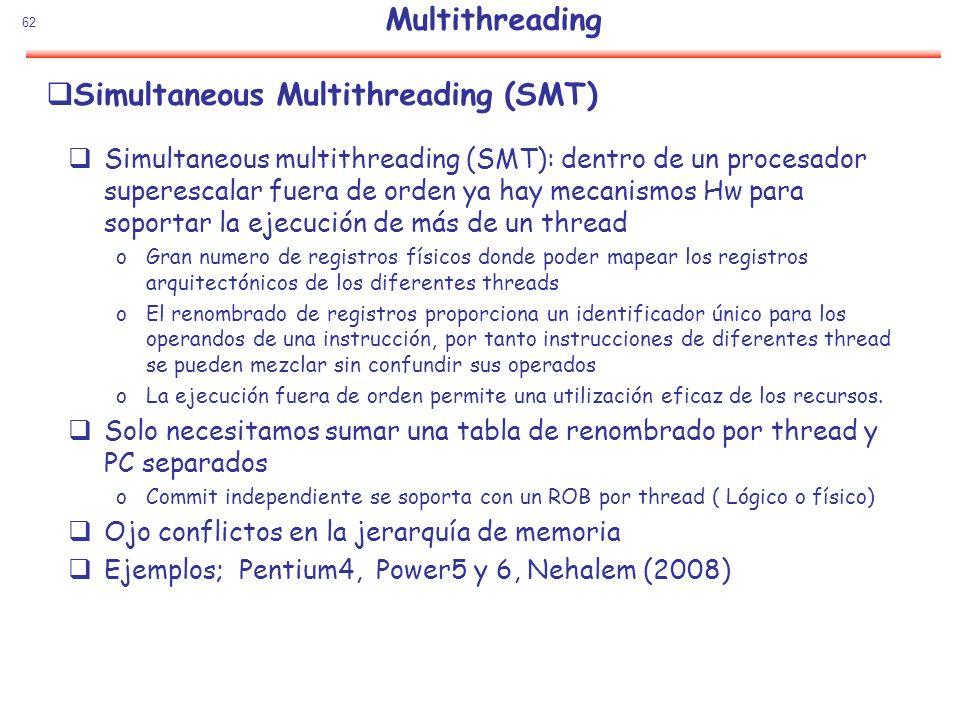 62 Simultaneous Multithreading (SMT) Simultaneous multithreading (SMT): dentro de un procesador superescalar fuera de orden ya hay mecanismos Hw para