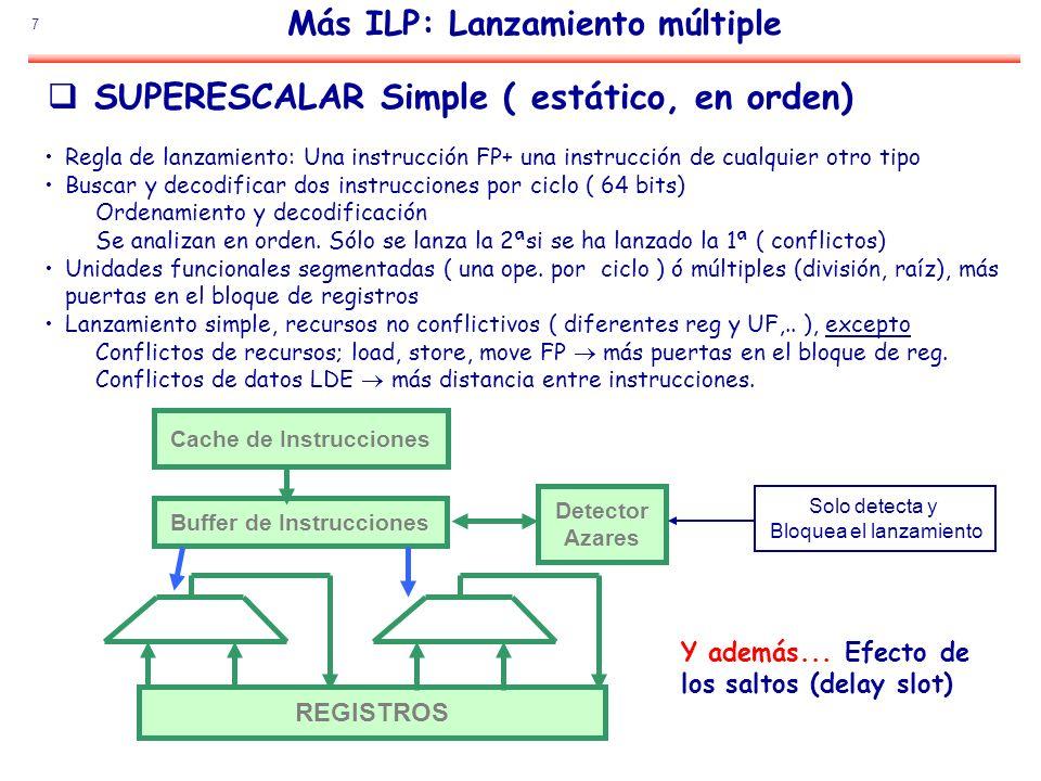 7 Más ILP: Lanzamiento múltiple Cache de Instrucciones Buffer de Instrucciones REGISTROS Detector Azares SUPERESCALAR Simple ( estático, en orden) Reg