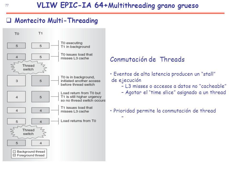 77 Montecito Multi-Threading Conmutación de Threads Eventos de alta latencia producen un stall de ejecución – L3 misses o accesos a datos no cacheable