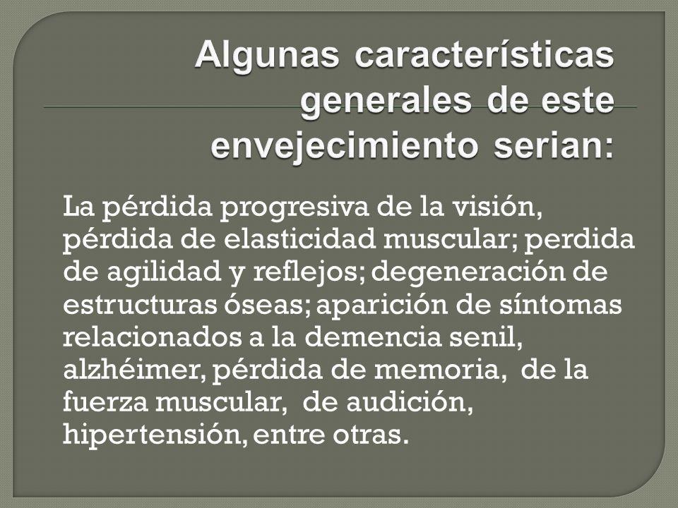 La pérdida progresiva de la visión, pérdida de elasticidad muscular; perdida de agilidad y reflejos; degeneración de estructuras óseas; aparición de s