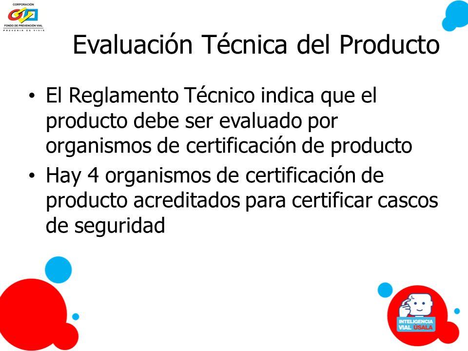Evaluación Técnica del Producto El Reglamento Técnico indica que el producto debe ser evaluado por organismos de certificación de producto Hay 4 organ
