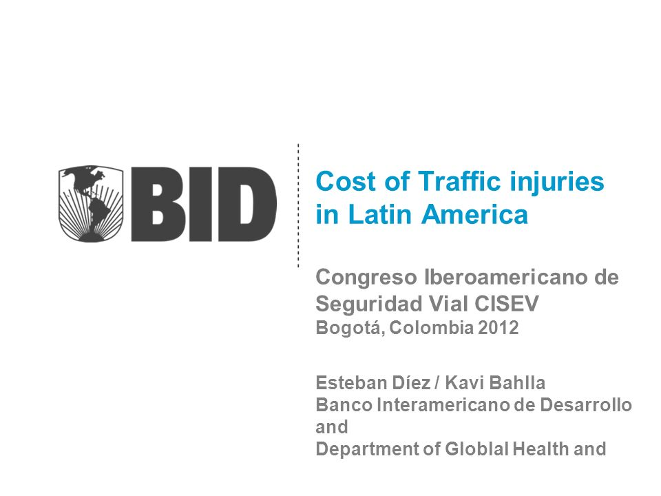 Cost of Traffic injuries in Latin America Congreso Iberoamericano de Seguridad Vial CISEV Bogotá, Colombia 2012 Esteban Díez / Kavi Bahlla Banco Interamericano de Desarrollo and Department of Globlal Health and