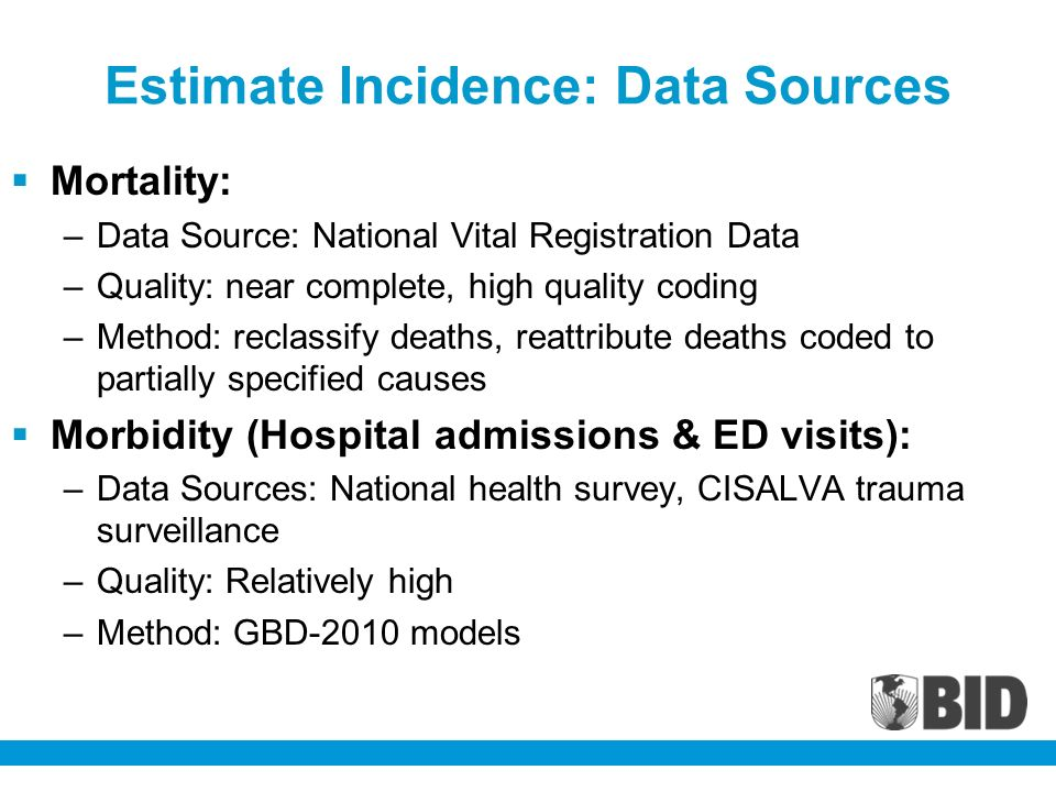 Estimate Incidence: Data Sources Mortality: –Data Source: National Vital Registration Data –Quality: near complete, high quality coding –Method: reclassify deaths, reattribute deaths coded to partially specified causes Morbidity (Hospital admissions & ED visits): –Data Sources: National health survey, CISALVA trauma surveillance –Quality: Relatively high –Method: GBD-2010 models