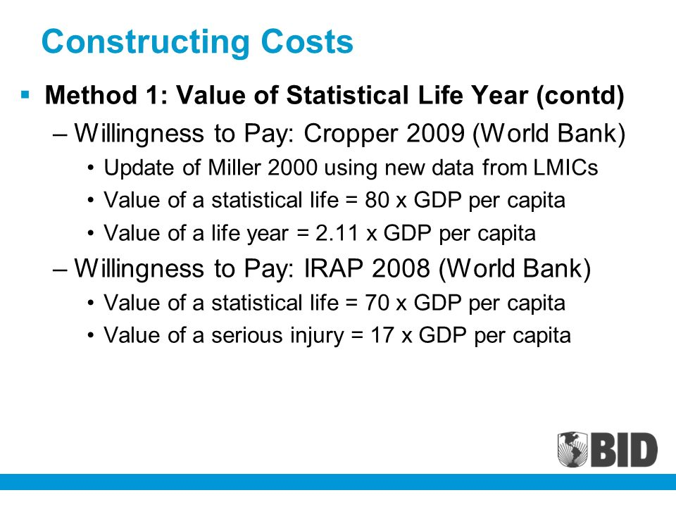 Constructing Costs Method 1: Value of Statistical Life Year (contd) –Willingness to Pay: Cropper 2009 (World Bank) Update of Miller 2000 using new data from LMICs Value of a statistical life = 80 x GDP per capita Value of a life year = 2.11 x GDP per capita –Willingness to Pay: IRAP 2008 (World Bank) Value of a statistical life = 70 x GDP per capita Value of a serious injury = 17 x GDP per capita