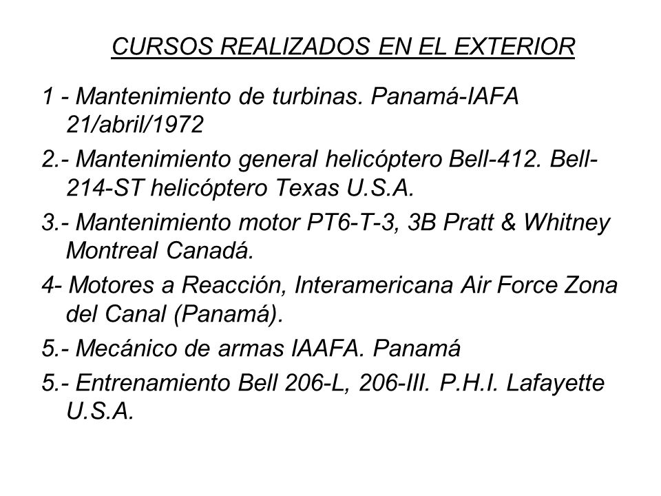 CURSOS REALIZADOS EN EL EXTERIOR 1 - Mantenimiento de turbinas. Panamá-IAFA 21/abril/1972 2.- Mantenimiento general helicóptero Bell-412. Bell- 214-ST