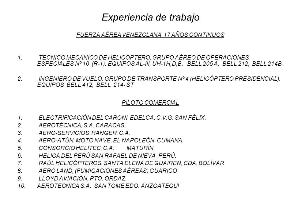 Experiencia de trabajo FUERZA AÉREA VENEZOLANA 17 AÑOS CONTINUOS 1. TÉCNICO MECÁNICO DE HELICÓPTERO. GRUPO AÉREO DE OPERACIONES ESPECIALES Nº 10 (R-1)