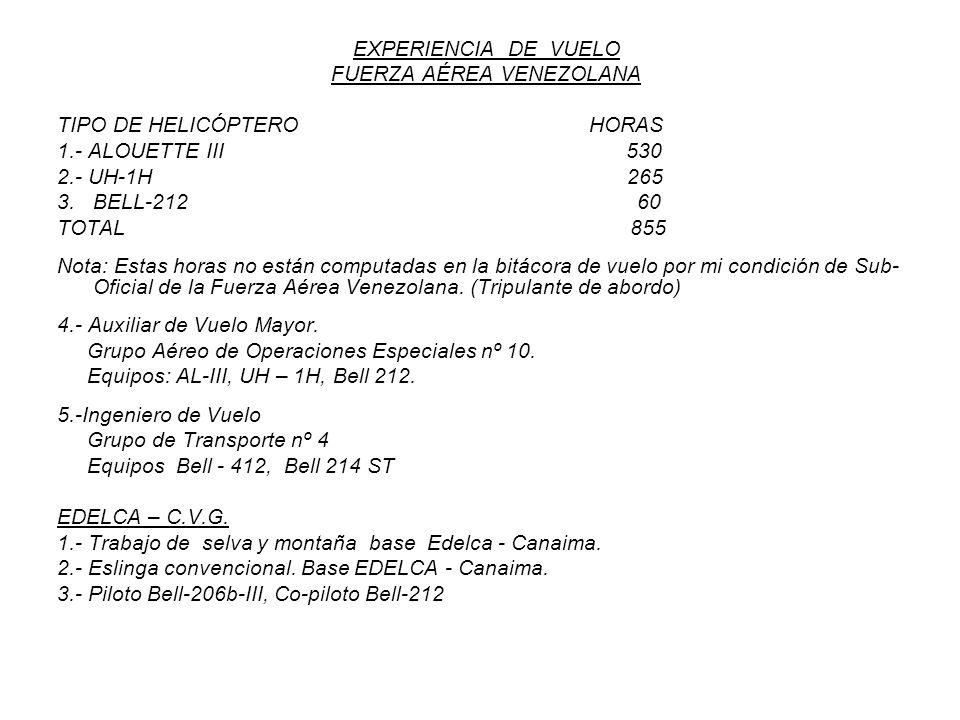 EXPERIENCIA DE VUELO FUERZA AÉREA VENEZOLANA TIPO DE HELICÓPTERO HORAS 1.- ALOUETTE III 530 2.- UH-1H 265 3. BELL-212 60 TOTAL 855 Nota: Estas horas n