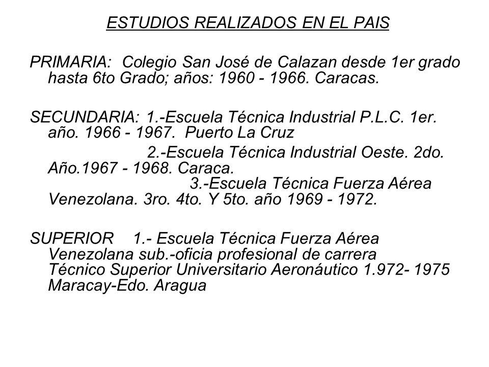 ESTUDIOS REALIZADOS EN EL PAIS PRIMARIA: Colegio San José de Calazan desde 1er grado hasta 6to Grado; años: 1960 - 1966. Caracas. SECUNDARIA: 1.-Escue