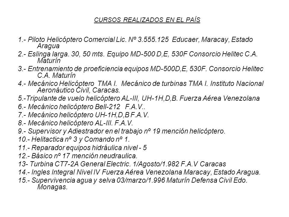 CURSOS REALIZADOS EN EL PAÍS 1.- Piloto Helicóptero Comercial Lic. Nº 3.555.125 Educaer, Maracay, Estado Aragua 2.- Eslinga larga. 30, 50 mts. Equipo