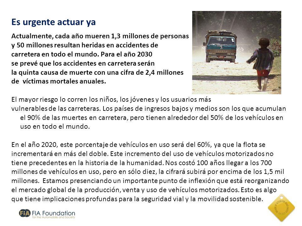 Es urgente actuar ya Actualmente, cada año mueren 1,3 millones de personas y 50 millones resultan heridas en accidentes de carretera en todo el mundo.