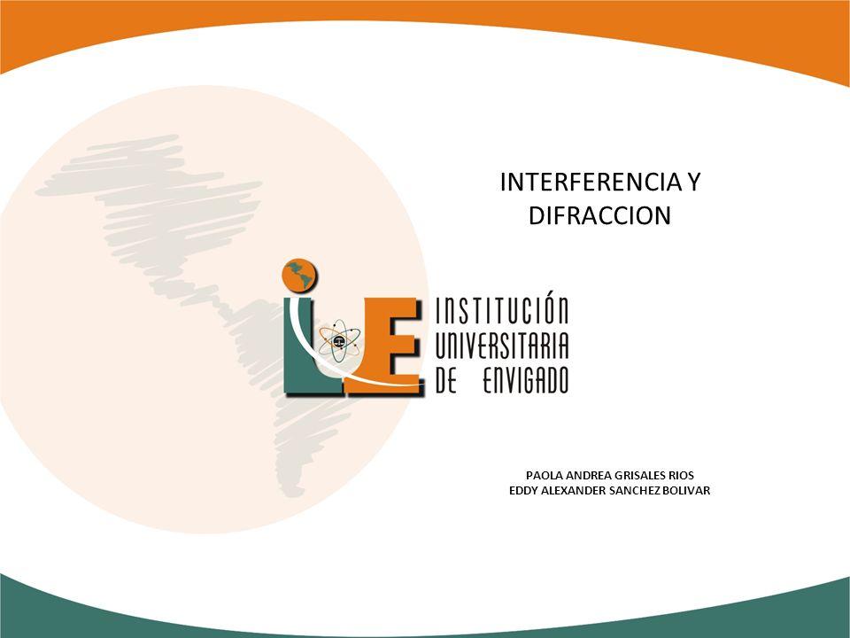 INTERFERENCIA Y DIFRACCION PAOLA ANDREA GRISALES RIOS EDDY ALEXANDER SANCHEZ BOLIVAR