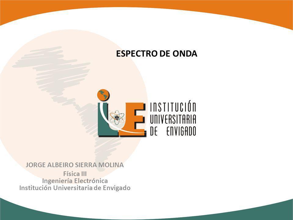 ESPECTRO DE ONDA JORGE ALBEIRO SIERRA MOLINA Física III Ingeniería Electrónica Institución Universitaria de Envigado