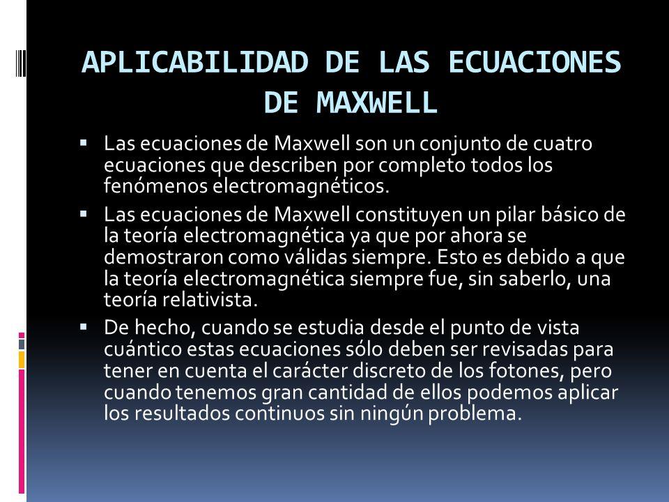 APLICABILIDAD DE LAS ECUACIONES DE MAXWELL Las ecuaciones de Maxwell son un conjunto de cuatro ecuaciones que describen por completo todos los fenómen