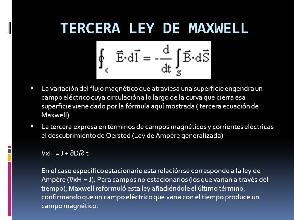 La variación del flujo eléctrico que atraviesa una superficie engendra un campo magnético cuya circulación a lo largo de curva que cierra dicha superficie viene dado por la fórmula aquí mostrada (cuarta ecuación de Maxwell) La cuarta recoge la aportación de Faraday.