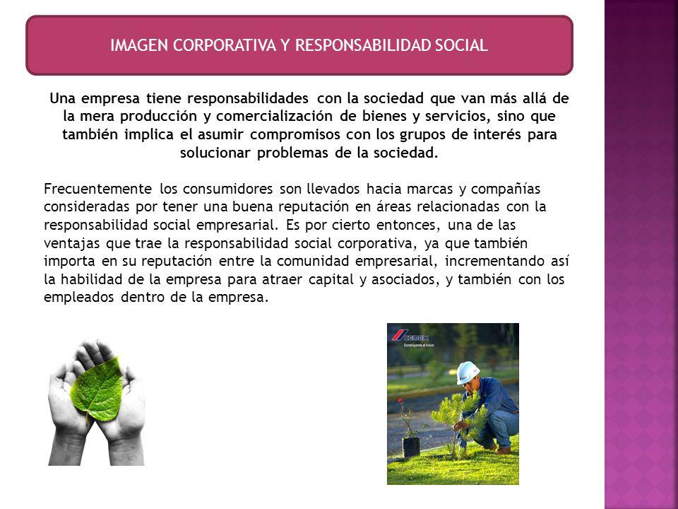 IMAGEN CORPORATIVA Y RESPONSABILIDAD SOCIAL Una empresa tiene responsabilidades con la sociedad que van más allá de la mera producción y comercializac