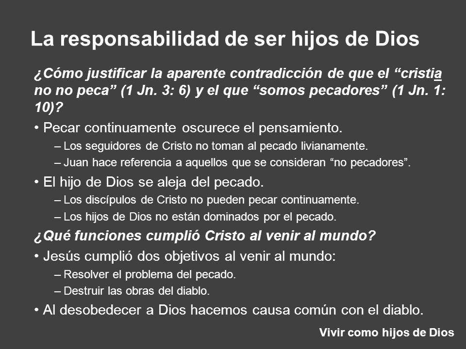 Vivir como hijos de Dios La responsabilidad de ser hijos de Dios ¿Cómo justificar la aparente contradicción de que el cristia no no peca (1 Jn. 3: 6)