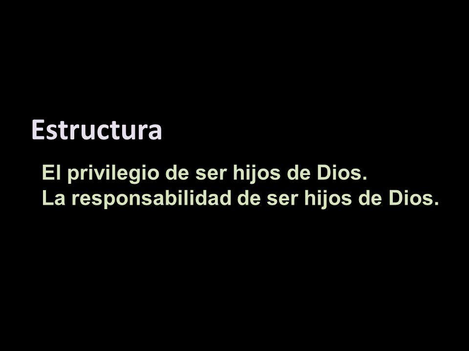 El privilegio de ser hijos de Dios. La responsabilidad de ser hijos de Dios. Estructura