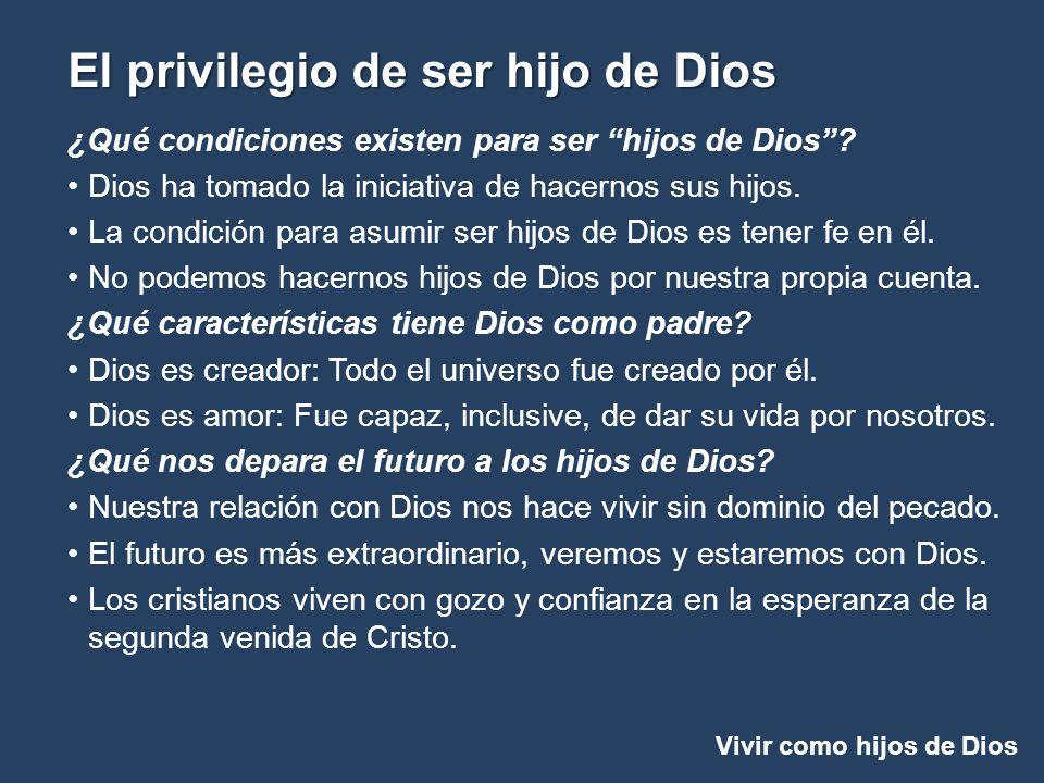 Vivir como hijos de Dios El privilegio de ser hijo de Dios ¿Qué condiciones existen para ser hijos de Dios? Dios ha tomado la iniciativa de hacernos s