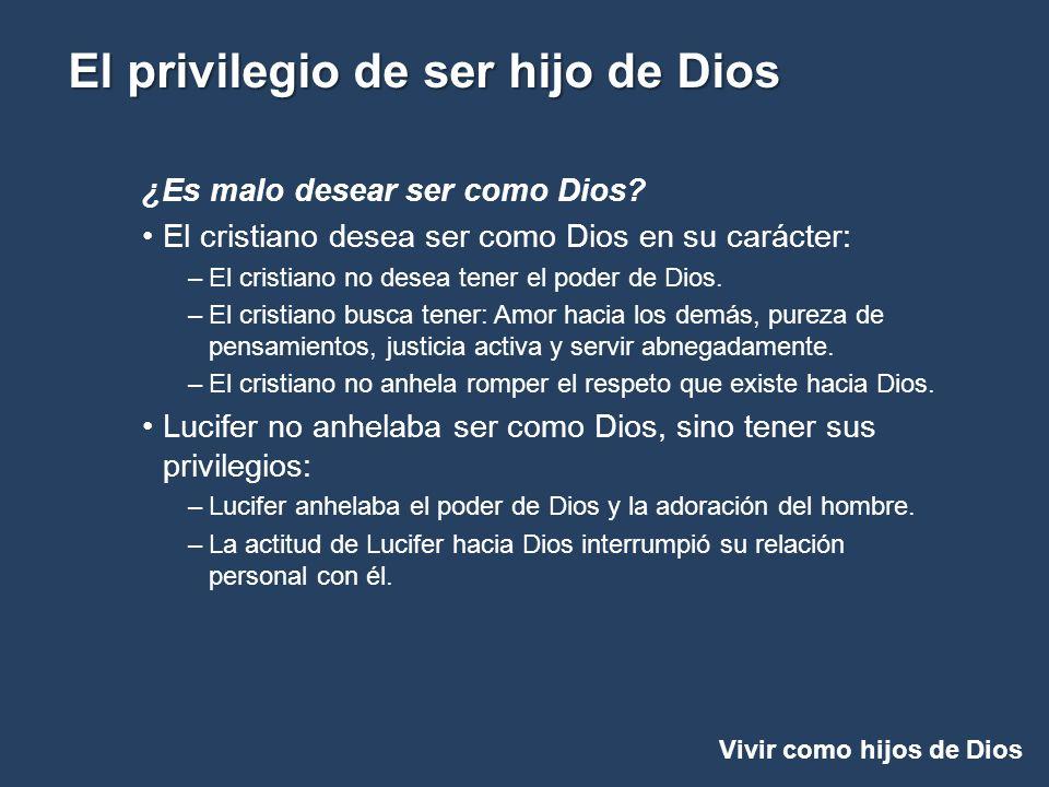 Vivir como hijos de Dios El privilegio de ser hijo de Dios ¿Es malo desear ser como Dios? El cristiano desea ser como Dios en su carácter: –El cristia