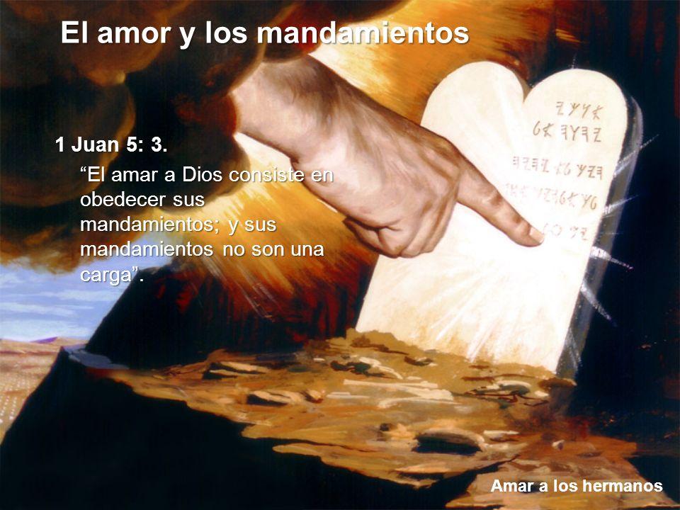 El amor y los mandamientos Amar a los hermanos 1 Juan 5: 3. El amar a Dios consiste en obedecer sus mandamientos; y sus mandamientos no son una carga.