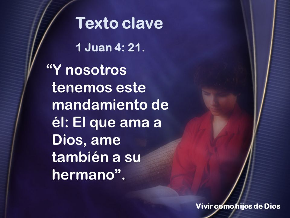 Vivir como hijos de Dios 1 Juan 4: 21. Y nosotros tenemos este mandamiento de él: El que ama a Dios, ame también a su hermano. Texto clave