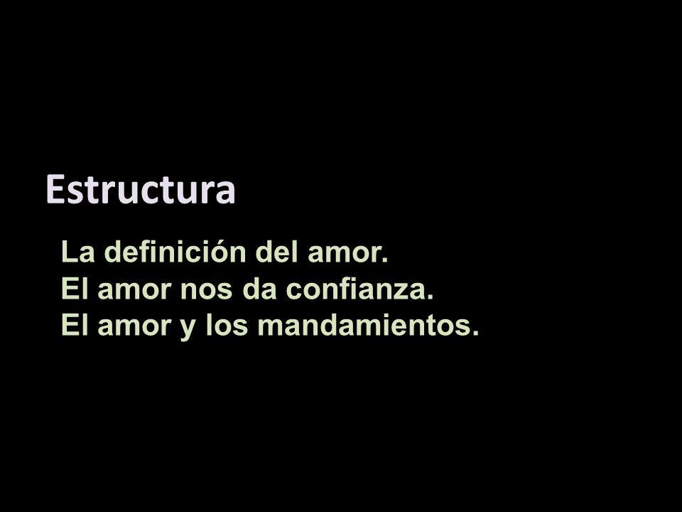 La definición del amor. El amor nos da confianza. El amor y los mandamientos. Estructura