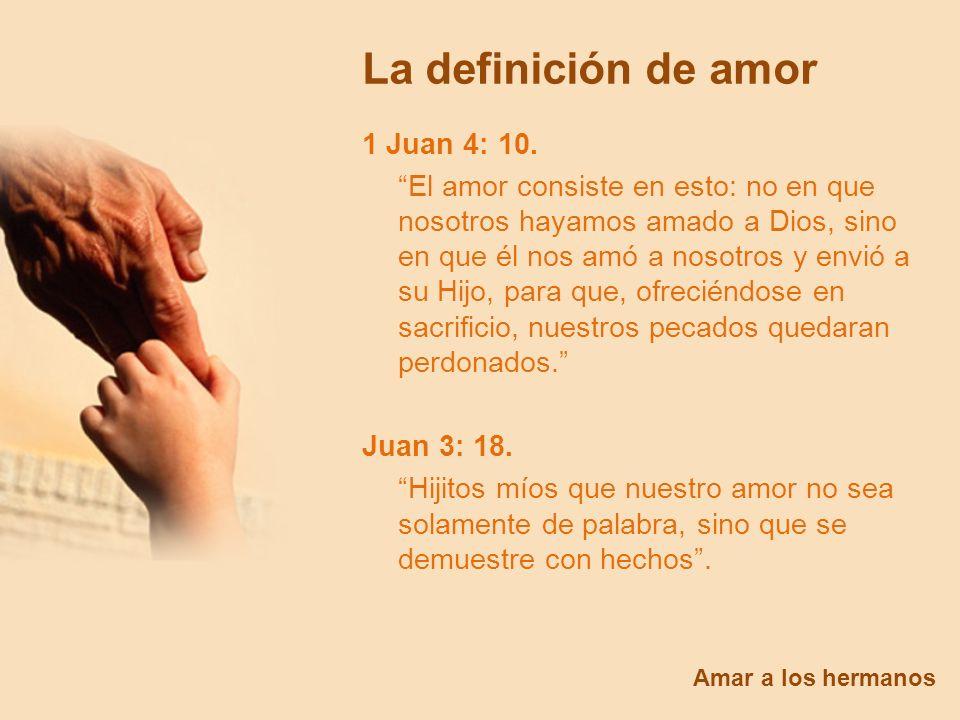La definición de amor Amar a los hermanos 1 Juan 4: 10. El amor consiste en esto: no en que nosotros hayamos amado a Dios, sino en que él nos amó a no