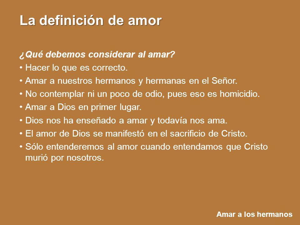 Amar a los hermanos La definición de amor ¿Qué debemos considerar al amar? Hacer lo que es correcto. Amar a nuestros hermanos y hermanas en el Señor.
