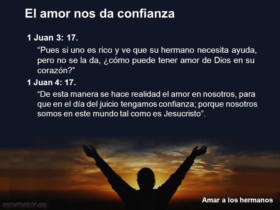 El amor nos da confianza Amar a los hermanos 1 Juan 3: 17. Pues si uno es rico y ve que su hermano necesita ayuda, pero no se la da, ¿cómo puede tener