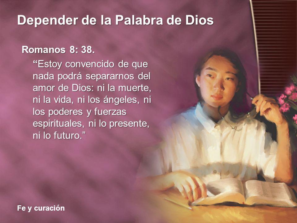 Fe y curación Depender de la Palabra de Dios Romanos 8: 38. Estoy convencido de que nada podrá separarnos del amor de Dios: ni la muerte, ni la vida,