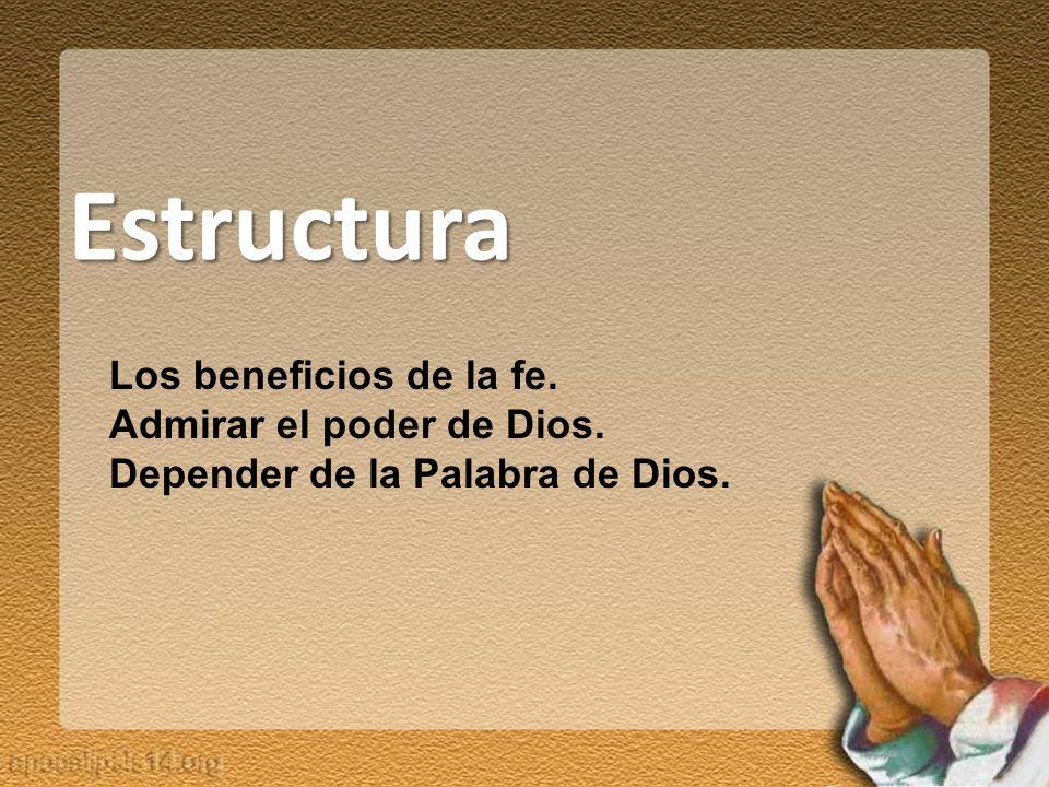 Estructura Los beneficios de la fe. Admirar el poder de Dios. Depender de la Palabra de Dios.