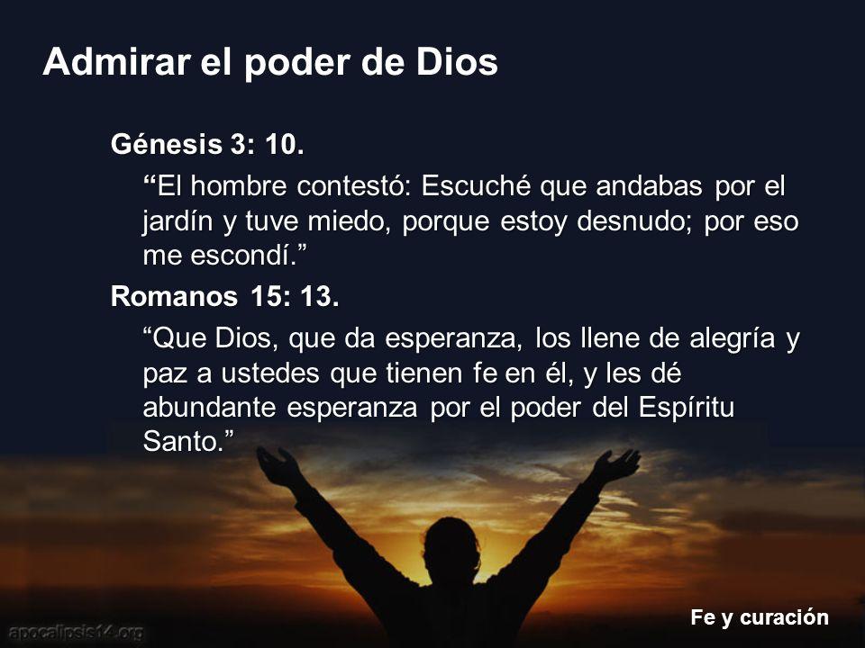 Fe y curación Admirar el poder de Dios Génesis 3: 10. El hombre contestó: Escuché que andabas por el jardín y tuve miedo, porque estoy desnudo; por es