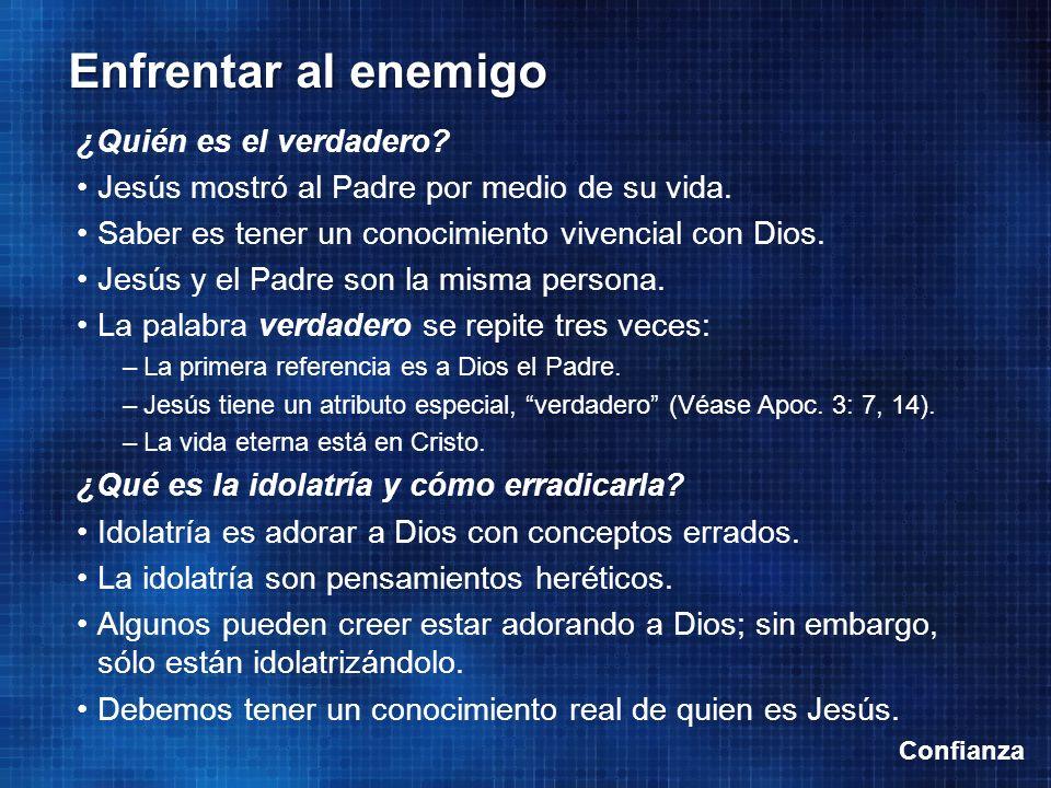 Confianza Enfrentar al enemigo ¿Quién es el verdadero? Jesús mostró al Padre por medio de su vida. Saber es tener un conocimiento vivencial con Dios.