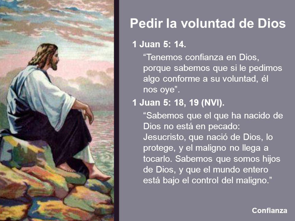 Pedir la voluntad de Dios Confianza 1 Juan 5: 14. Tenemos confianza en Dios, porque sabemos que si le pedimos algo conforme a su voluntad, él nos oye.
