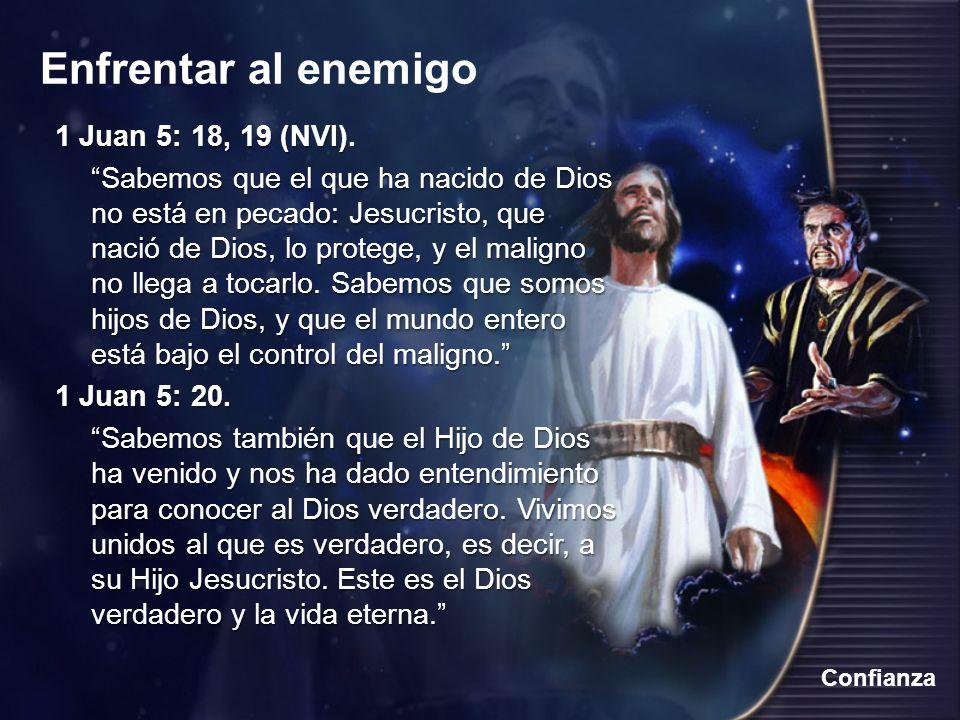 Enfrentar al enemigo Confianza 1 Juan 5: 18, 19 (NVI). Sabemos que el que ha nacido de Dios no está en pecado: Jesucristo, que nació de Dios, lo prote