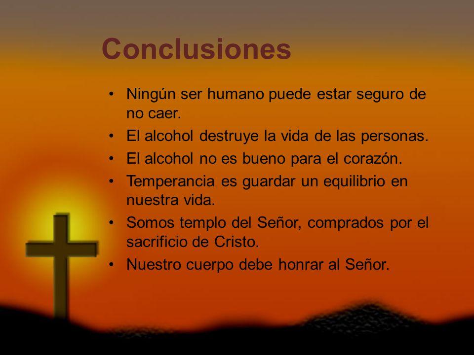 Conclusiones Ningún ser humano puede estar seguro de no caer. El alcohol destruye la vida de las personas. El alcohol no es bueno para el corazón. Tem
