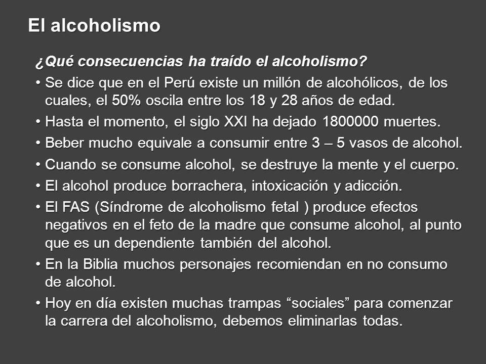 El alcoholismo ¿Qué consecuencias ha traído el alcoholismo? Se dice que en el Perú existe un millón de alcohólicos, de los cuales, el 50% oscila entre